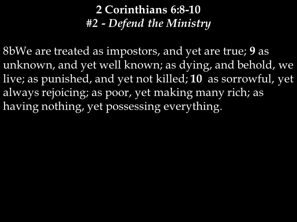 2 Corinthians 6:8-10 #2 - Defend the Ministry 8bWe are treated as impostors, and yet are true; 9 as unknown, and yet well known; as dying, and behold, we live; as punished, and yet not killed; 10 as sorrowful, yet always rejoicing; as poor, yet making many rich; as having nothing, yet possessing everything.