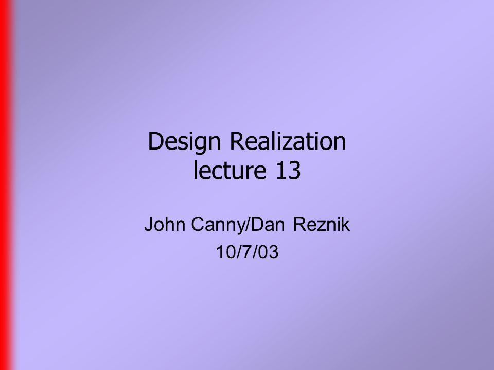 Design Realization lecture 13 John Canny/Dan Reznik 10/7/03