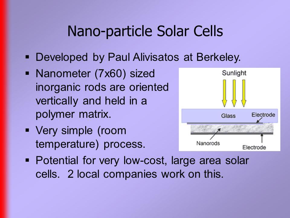 Nano-particle Solar Cells  Developed by Paul Alivisatos at Berkeley.