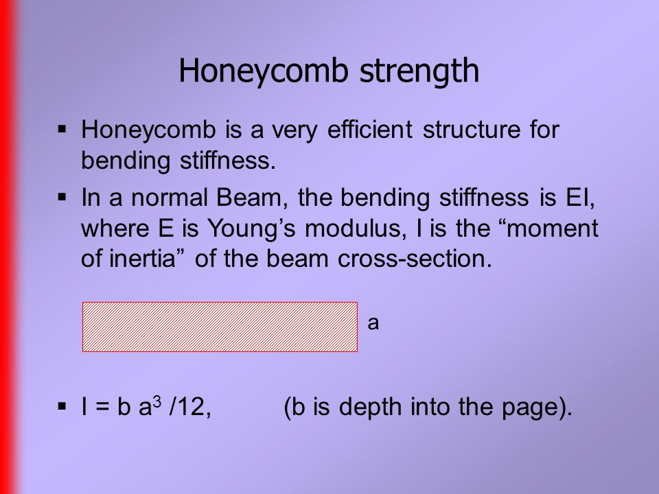 Honeycomb strength  Honeycomb is a very efficient structure for bending stiffness.