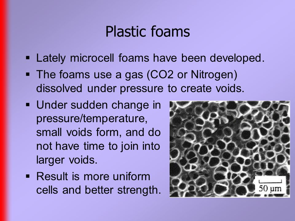 Plastic foams  Lately microcell foams have been developed.
