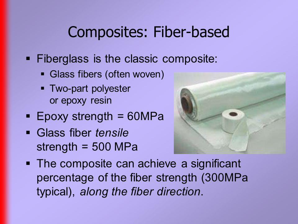 Composites: Fiber-based  Fiberglass is the classic composite:  Glass fibers (often woven)  Two-part polyester or epoxy resin  Epoxy strength = 60MPa  Glass fiber tensile strength = 500 MPa  The composite can achieve a significant percentage of the fiber strength (300MPa typical), along the fiber direction.