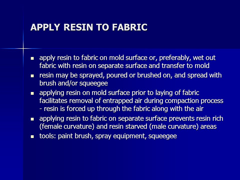 APPLY RESIN TO FABRIC apply resin to fabric on mold surface or, preferably, wet out fabric with resin on separate surface and transfer to mold apply r