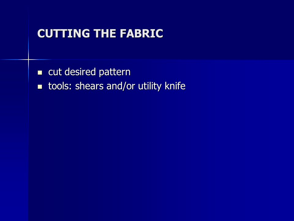 CUTTING THE FABRIC cut desired pattern cut desired pattern tools: shears and/or utility knife tools: shears and/or utility knife