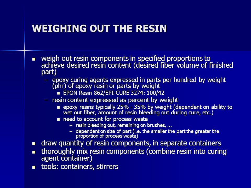 RESIN SYSTEM QUANTITIES FOR THE DEMONSTRATION PART 16, 12 in x 12 in plies of 7781 E-glass cloth 16, 12 in x 12 in plies of 7781 E-glass cloth resin system is Shell EPON Resin 862/EPI-CURE 3274 resin system is Shell EPON Resin 862/EPI-CURE 3274 –(16 plies)(1 sq ft/ply)(1 sq yd/9 sq ft)(8.95 oz/sq yd)(1 lb/16 oz) = 0.994 lb –x/(x+0.994 lb) = 0.30 (x = lb of resin system) –x = 0.426 lb (193 gm) of resin system –EPON Resin 862 (100/(100 + 42))(0.426 lb) = 0.300 lb (136 gm) –EPI-CURE 3274 (42/(100 + 42))(0.426 lb) = 0.126 lb (57 gm) –account for process waste