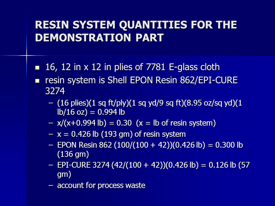 RESIN SYSTEM QUANTITIES FOR THE DEMONSTRATION PART 16, 12 in x 12 in plies of 7781 E-glass cloth 16, 12 in x 12 in plies of 7781 E-glass cloth resin s