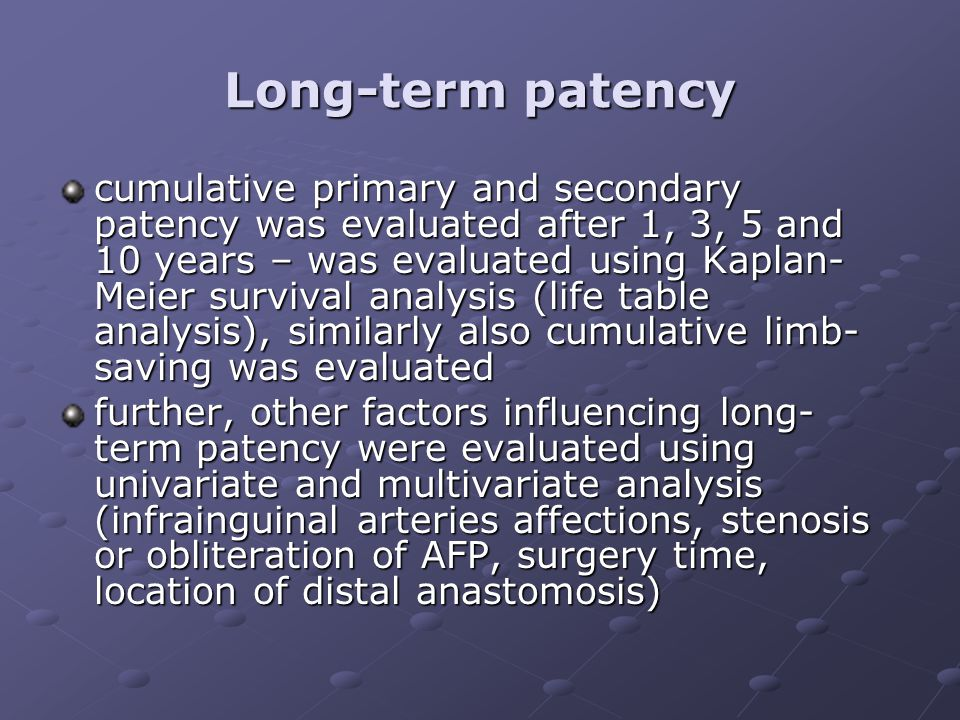Long-term patency cumulative primary and secondary patency was evaluated after 1, 3, 5 and 10 years – was evaluated using Kaplan- Meier survival analysis (life table analysis), similarly also cumulative limb- saving was evaluated further, other factors influencing long- term patency were evaluated using univariate and multivariate analysis (infrainguinal arteries affections, stenosis or obliteration of AFP, surgery time, location of distal anastomosis)