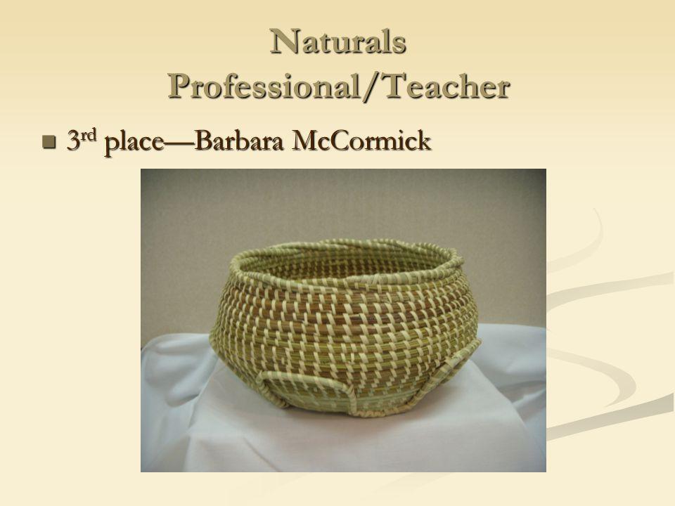 Naturals Professional/Teacher 3 rd place—Barbara McCormick 3 rd place—Barbara McCormick