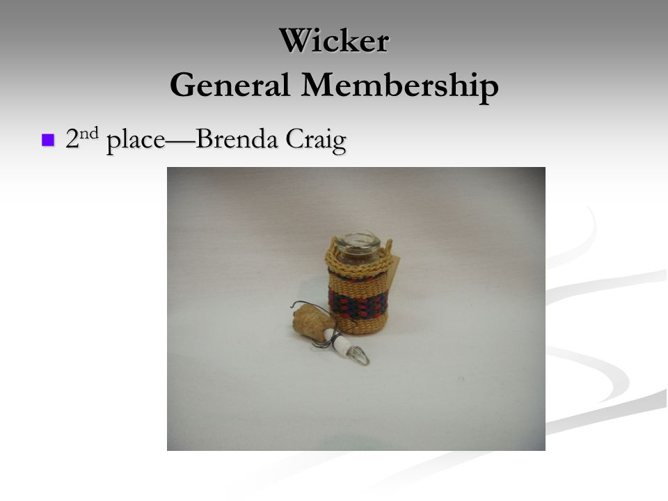 Wicker General Membership 2 nd place—Brenda Craig 2 nd place—Brenda Craig