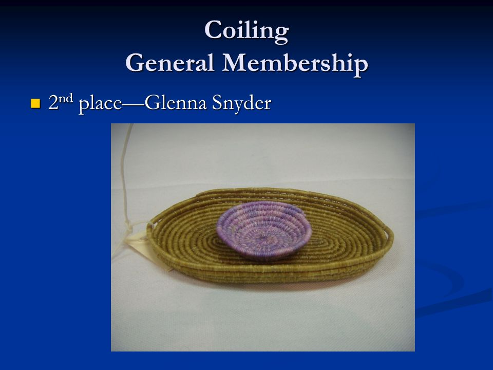Coiling General Membership 2 nd place—Glenna Snyder 2 nd place—Glenna Snyder