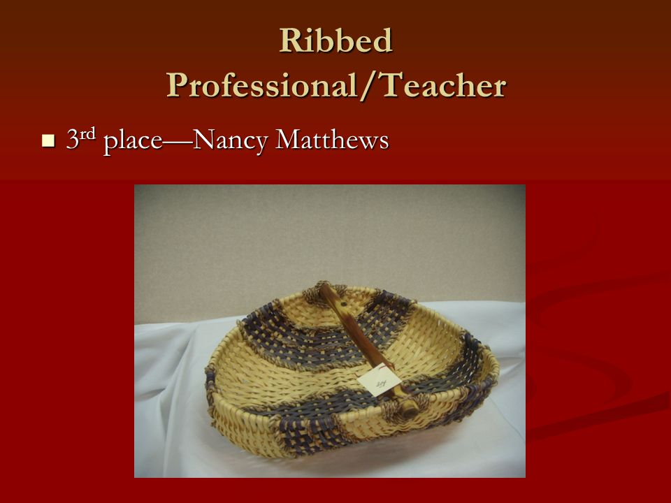 Ribbed Professional/Teacher 3 rd place—Nancy Matthews 3 rd place—Nancy Matthews