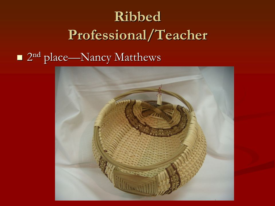 Ribbed Professional/Teacher 2 nd place—Nancy Matthews 2 nd place—Nancy Matthews