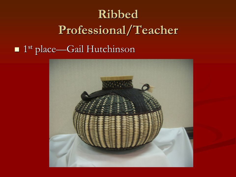 Ribbed Professional/Teacher 1 st place—Gail Hutchinson 1 st place—Gail Hutchinson