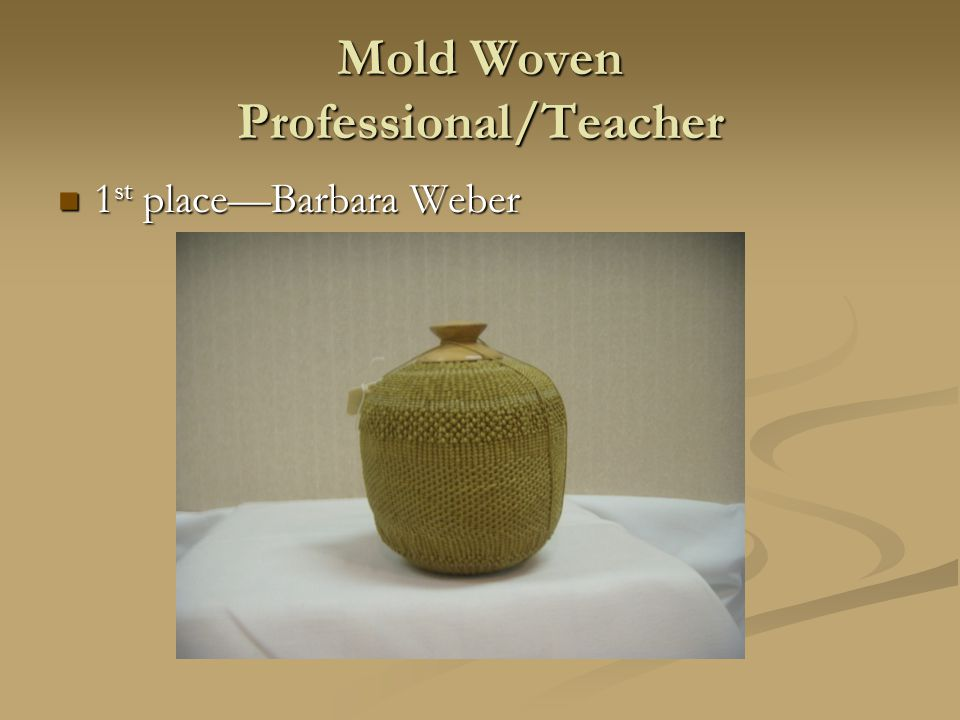 Mold Woven Professional/Teacher 1 st place—Barbara Weber 1 st place—Barbara Weber
