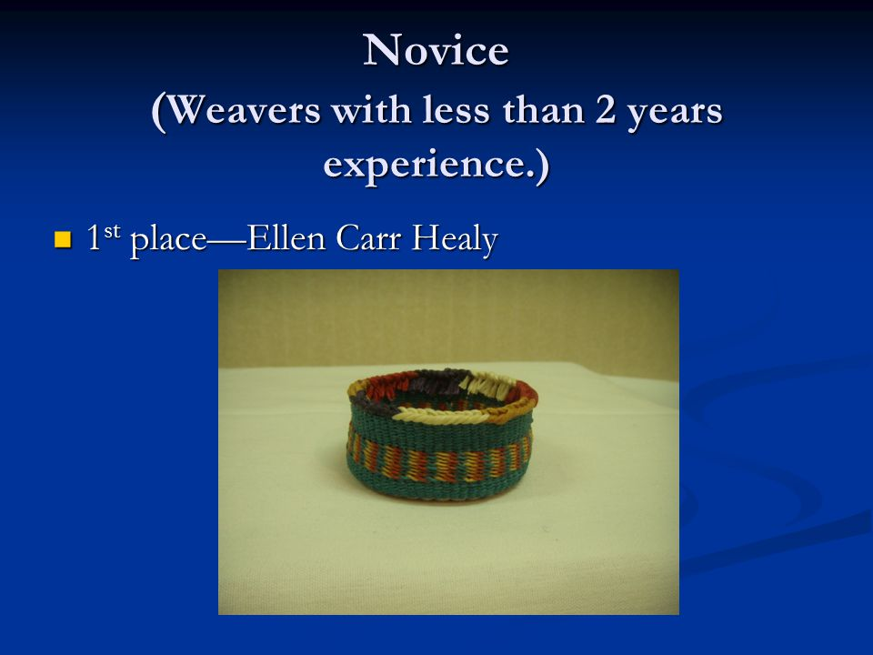 Novice ( Weavers with less than 2 years experience.) 1 st place—Ellen Carr Healy 1 st place—Ellen Carr Healy