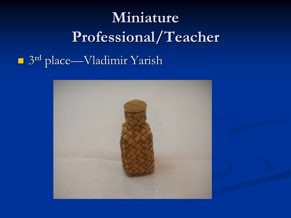 Miniature Professional/Teacher 3 rd place—Vladimir Yarish 3 rd place—Vladimir Yarish