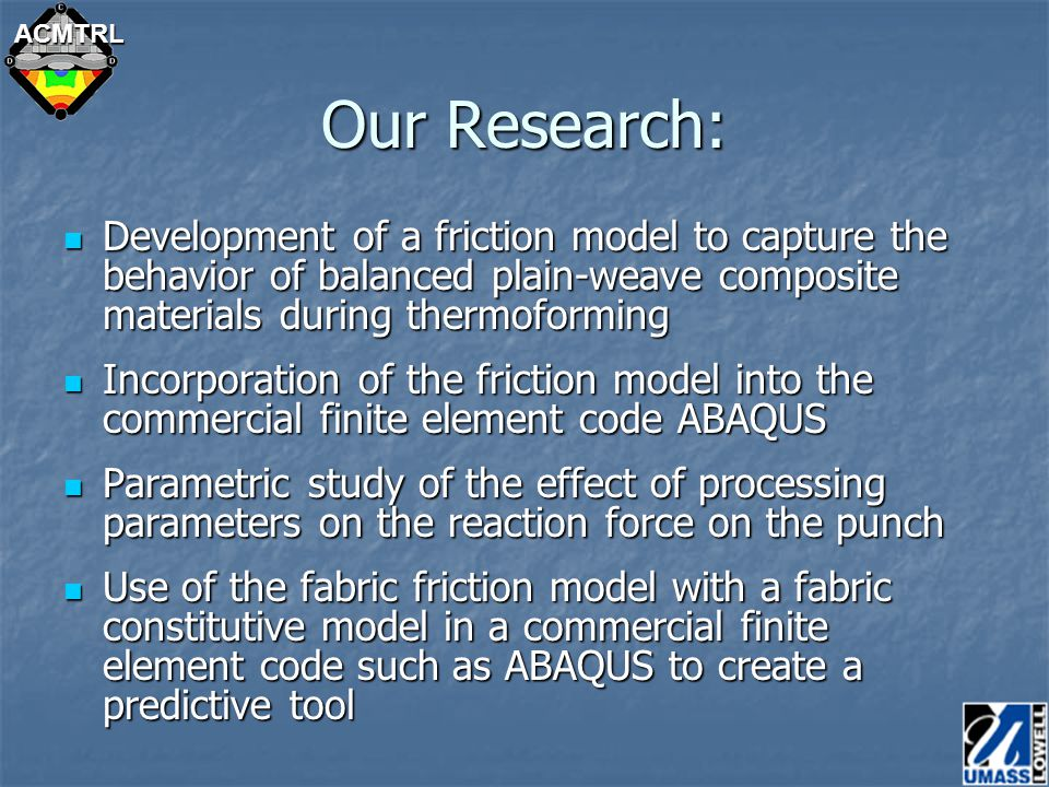 ACMTRL Perceived Gaps Researchers have developed their own testing methods (true for constitutive property research and friction modeling) Researchers have developed their own testing methods (true for constitutive property research and friction modeling) Work with ASTM for standardized test protocols Work with ASTM for standardized test protocols Analytical methods for comparing test data using different test procedures must be proposed, publicized and peer-reviewed Analytical methods for comparing test data using different test procedures must be proposed, publicized and peer-reviewed