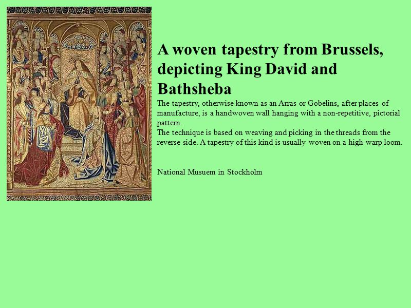 A woven tapestry from Brussels, depicting King David and Bathsheba The tapestry, otherwise known as an Arras or Gobelins, after places of manufacture,