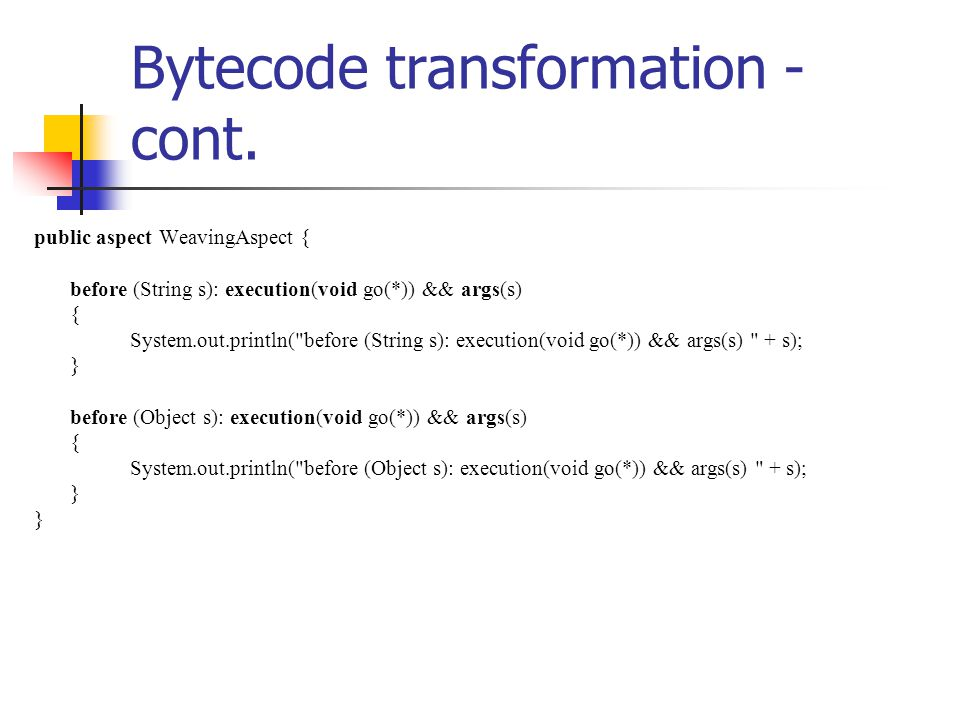 Bytecode transformation - cont. public aspect WeavingAspect { before (String s): execution(void go(*)) && args(s) { System.out.println(