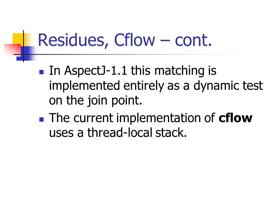 Residues, Cflow – cont. In AspectJ-1.1 this matching is implemented entirely as a dynamic test on the join point. The current implementation of cflow