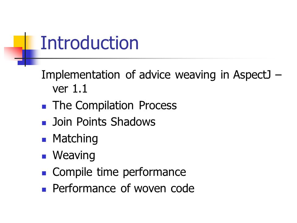 Introduction Implementation of advice weaving in AspectJ – ver 1.1 The Compilation Process Join Points Shadows Matching Weaving Compile time performan