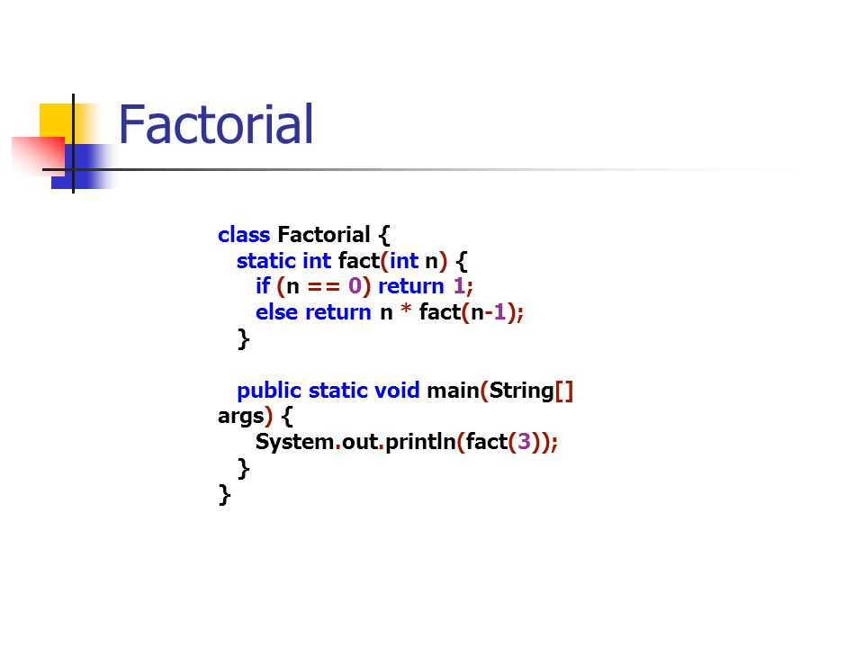 Factorial class Factorial { static int fact(int n) { if (n == 0) return 1; else return n * fact(n-1); } public static void main(String[] args) { Syste