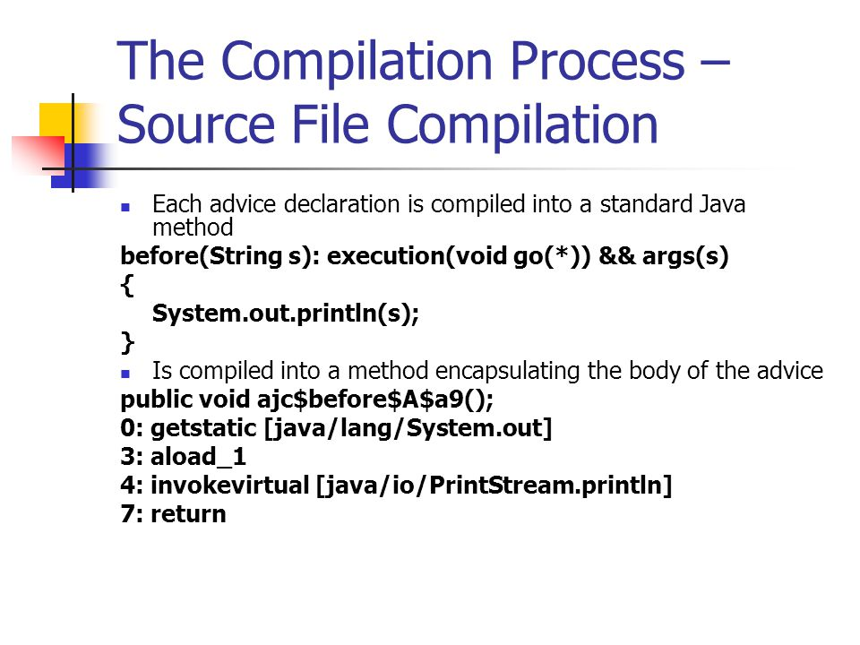 The Compilation Process – Source File Compilation Each advice declaration is compiled into a standard Java method before(String s): execution(void go(