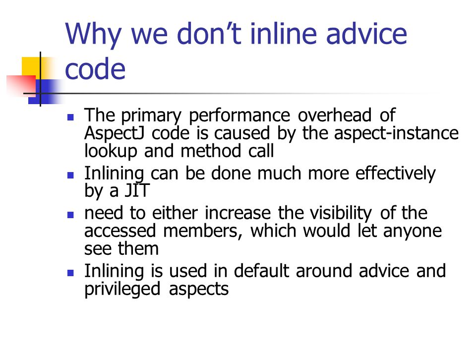 Why we don't inline advice code The primary performance overhead of AspectJ code is caused by the aspect-instance lookup and method call Inlining can