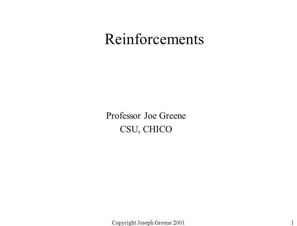 Copyright Joseph Greene 20011 Reinforcements Professor Joe Greene CSU, CHICO