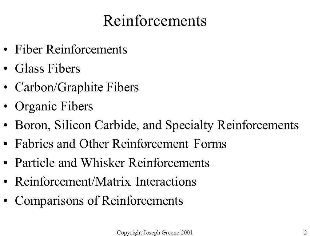 Copyright Joseph Greene 20012 Reinforcements Fiber Reinforcements Glass Fibers Carbon/Graphite Fibers Organic Fibers Boron, Silicon Carbide, and Speci