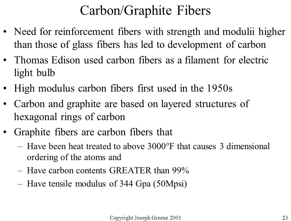 Copyright Joseph Greene 200123 Carbon/Graphite Fibers Need for reinforcement fibers with strength and modulii higher than those of glass fibers has led to development of carbon Thomas Edison used carbon fibers as a filament for electric light bulb High modulus carbon fibers first used in the 1950s Carbon and graphite are based on layered structures of hexagonal rings of carbon Graphite fibers are carbon fibers that –Have been heat treated to above 3000°F that causes 3 dimensional ordering of the atoms and –Have carbon contents GREATER than 99% –Have tensile modulus of 344 Gpa (50Mpsi)