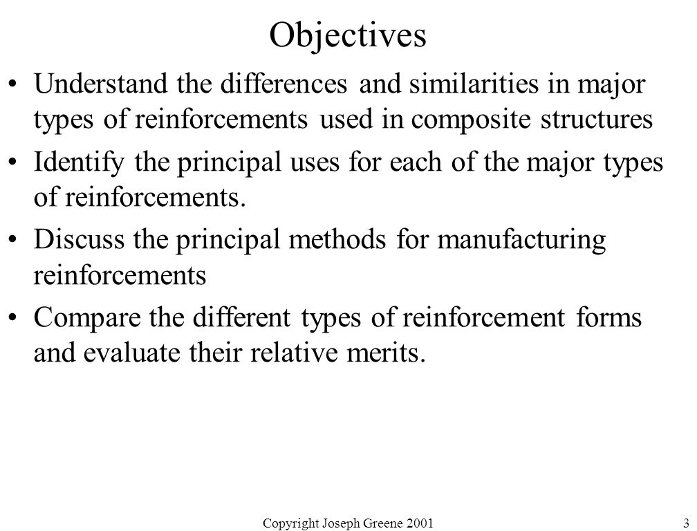 Copyright Joseph Greene 20013 Objectives Understand the differences and similarities in major types of reinforcements used in composite structures Identify the principal uses for each of the major types of reinforcements.