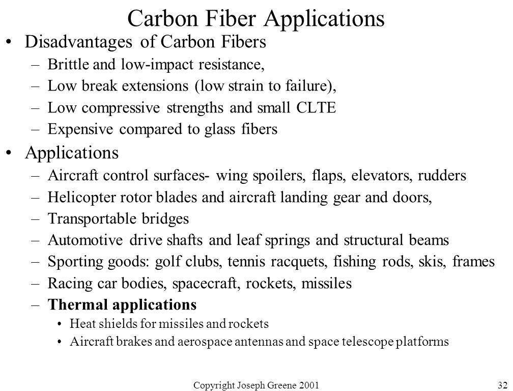 Copyright Joseph Greene 200132 Carbon Fiber Applications Disadvantages of Carbon Fibers –Brittle and low-impact resistance, –Low break extensions (low