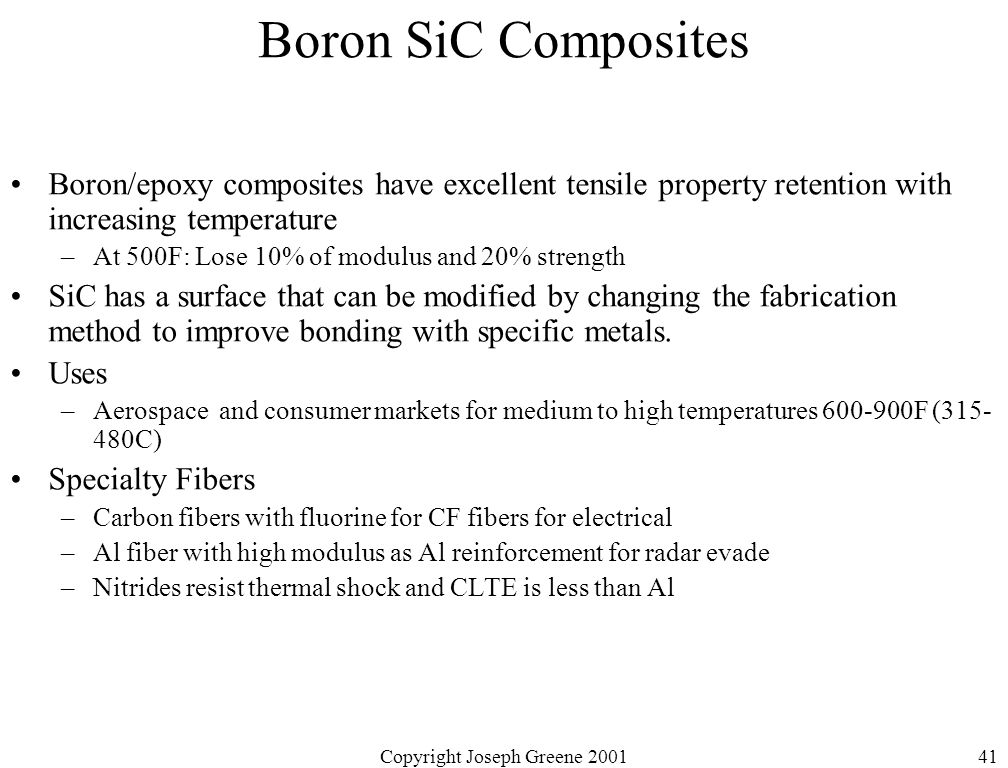 Copyright Joseph Greene 200141 Boron SiC Composites Boron/epoxy composites have excellent tensile property retention with increasing temperature –At 500F: Lose 10% of modulus and 20% strength SiC has a surface that can be modified by changing the fabrication method to improve bonding with specific metals.