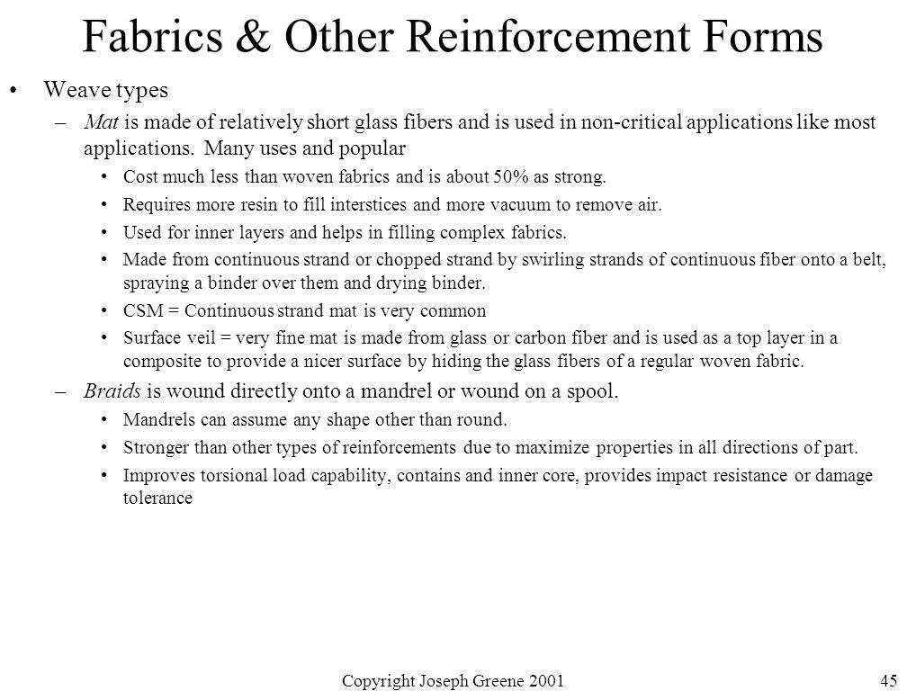 Copyright Joseph Greene 200145 Fabrics & Other Reinforcement Forms Weave types –Mat is made of relatively short glass fibers and is used in non-critical applications like most applications.