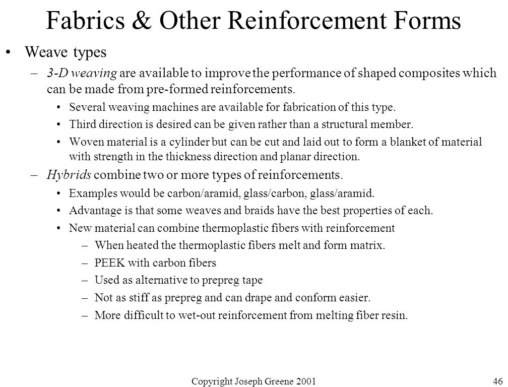 Copyright Joseph Greene 200146 Fabrics & Other Reinforcement Forms Weave types –3-D weaving are available to improve the performance of shaped composites which can be made from pre-formed reinforcements.