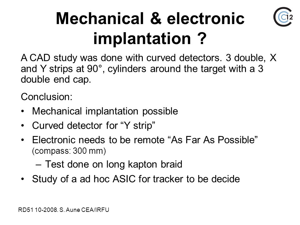 "RD51 10-2008. S. Aune CEA/IRFU Mechanical & electronic implantation ? Conclusion: Mechanical implantation possible Curved detector for ""Y strip"" Elect"