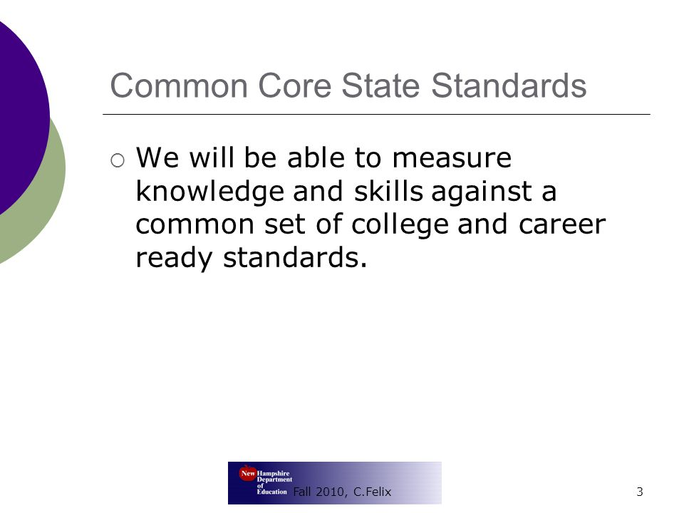 Common Core State Standards  We will be able to measure knowledge and skills against a common set of college and career ready standards. Fall 2010, C