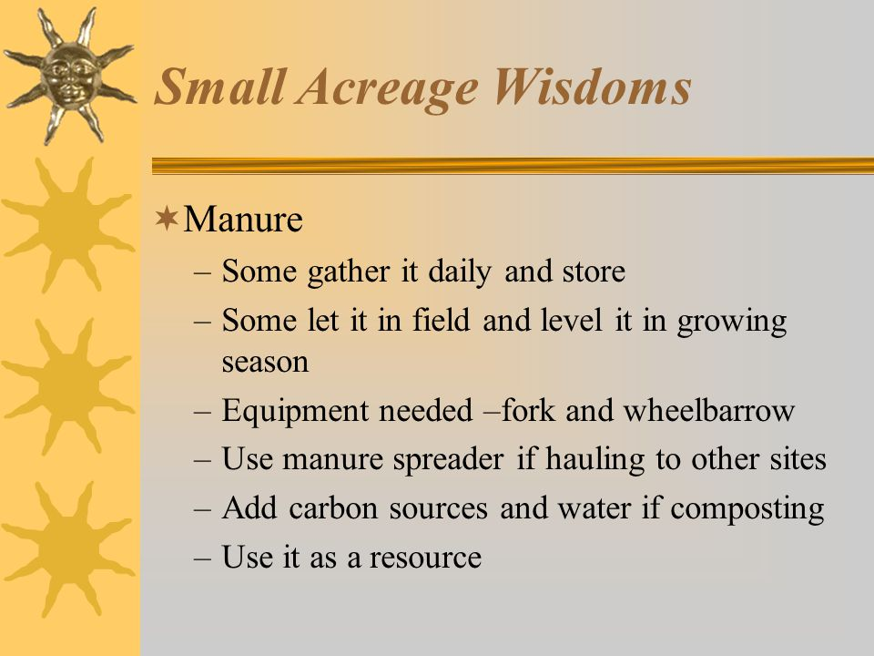 Small Acreage Wisdoms  Manure –Some gather it daily and store –Some let it in field and level it in growing season –Equipment needed –fork and wheelbarrow –Use manure spreader if hauling to other sites –Add carbon sources and water if composting –Use it as a resource