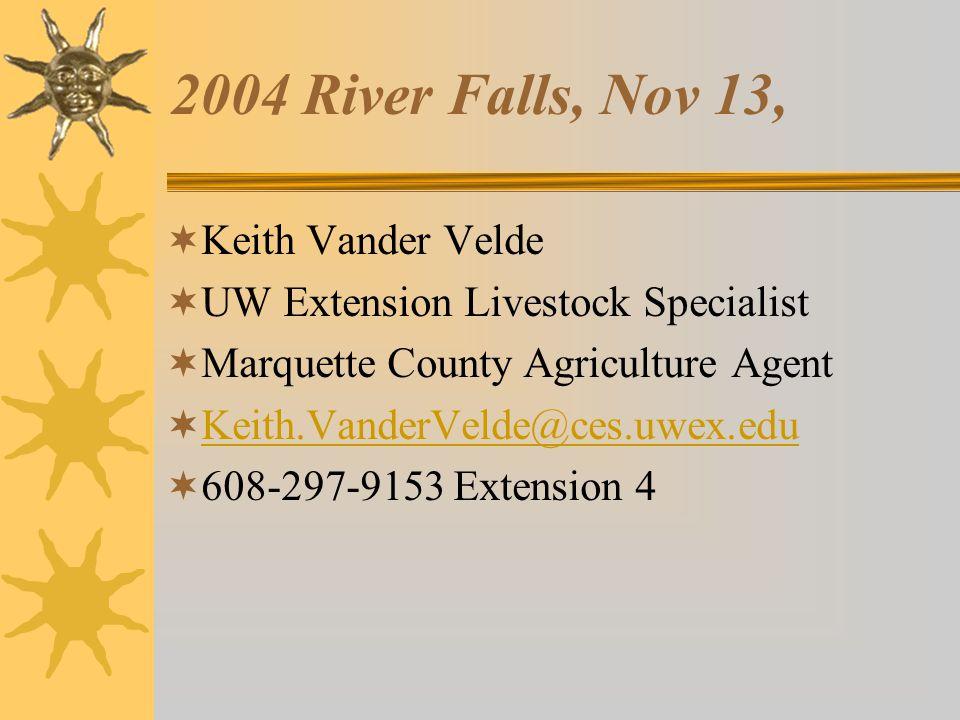 2004 River Falls, Nov 13,  Keith Vander Velde  UW Extension Livestock Specialist  Marquette County Agriculture Agent  Keith.VanderVelde@ces.uwex.edu Keith.VanderVelde@ces.uwex.edu  608-297-9153 Extension 4