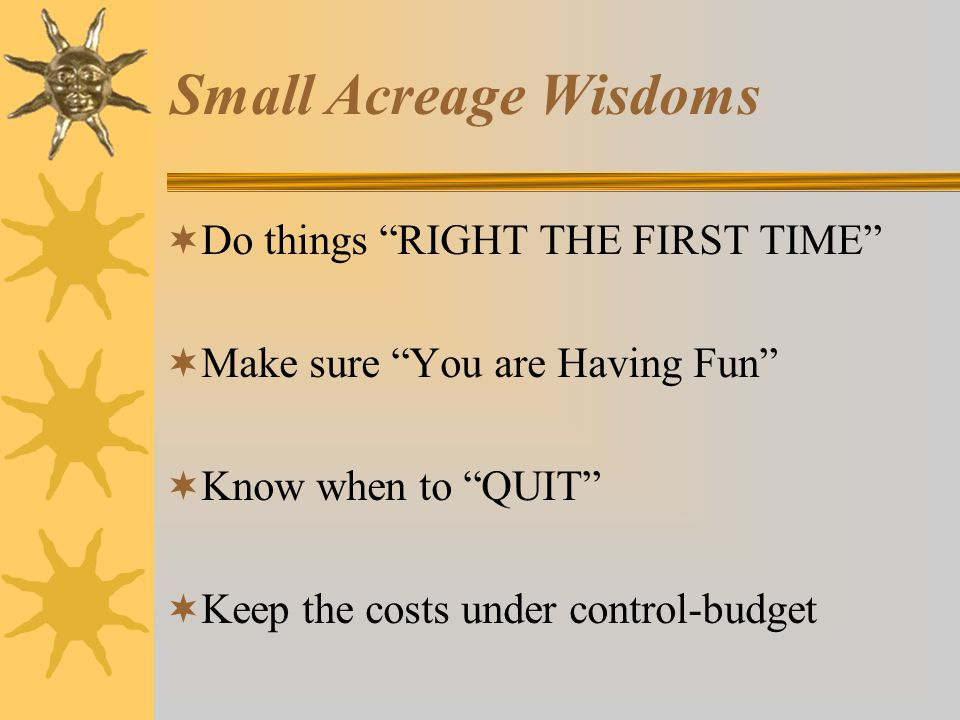 Small Acreage Wisdoms  Do things RIGHT THE FIRST TIME  Make sure You are Having Fun  Know when to QUIT  Keep the costs under control-budget