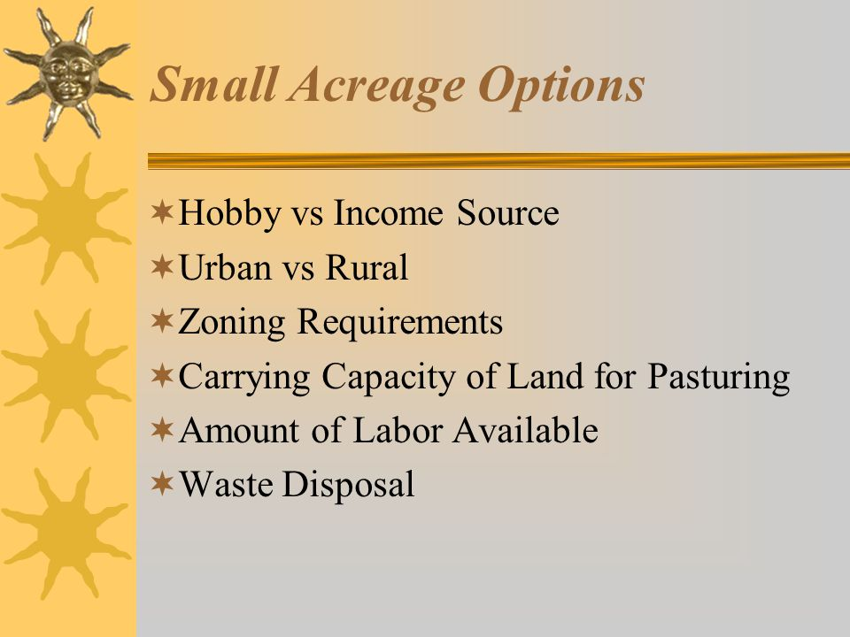 Small Acreage Wisdoms  Pasture Forages –Horses prefer Kentucky Blue grass –White clover is a good legume with blue grass –Grasses-orchard grass, timothy, smooth brome, tall fescue –Legumes-alfalfa, red clover, birdsfoot trefoil, kura clover –Best to have 50/50 legume/grass mix