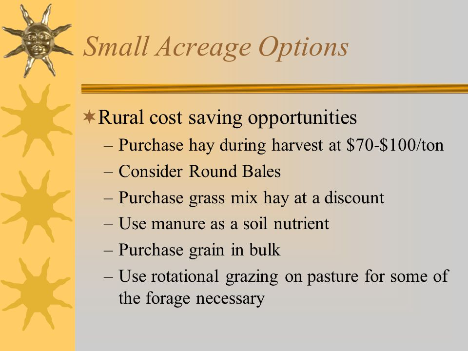 Small Acreage Options  Rural cost saving opportunities –Purchase hay during harvest at $70-$100/ton –Consider Round Bales –Purchase grass mix hay at a discount –Use manure as a soil nutrient –Purchase grain in bulk –Use rotational grazing on pasture for some of the forage necessary