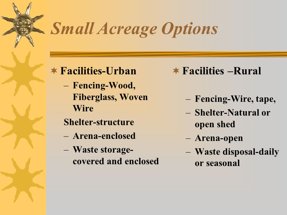 Small Acreage Options  Facilities-Urban –Fencing-Wood, Fiberglass, Woven Wire Shelter-structure –Arena-enclosed –Waste storage- covered and enclosed  Facilities –Rural –Fencing-Wire, tape, –Shelter-Natural or open shed –Arena-open –Waste disposal-daily or seasonal