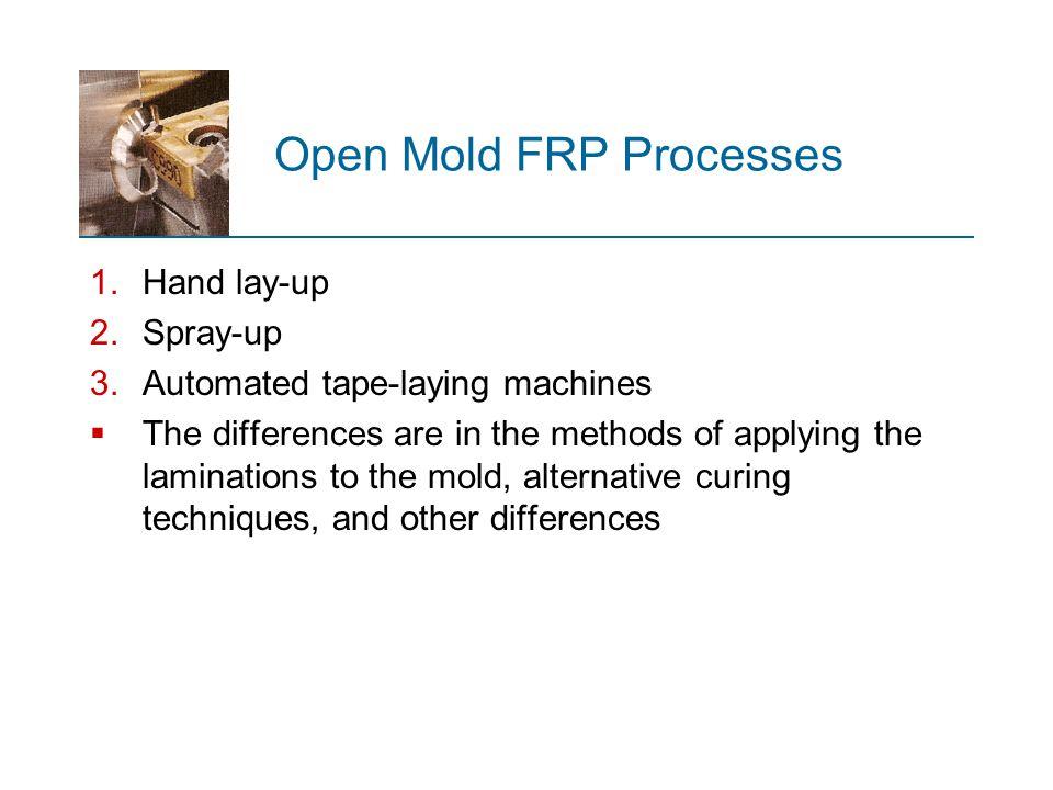 Open Mold FRP Processes 1.Hand lay ‑ up 2.Spray ‑ up 3.Automated tape ‑ laying machines  The differences are in the methods of applying the laminatio