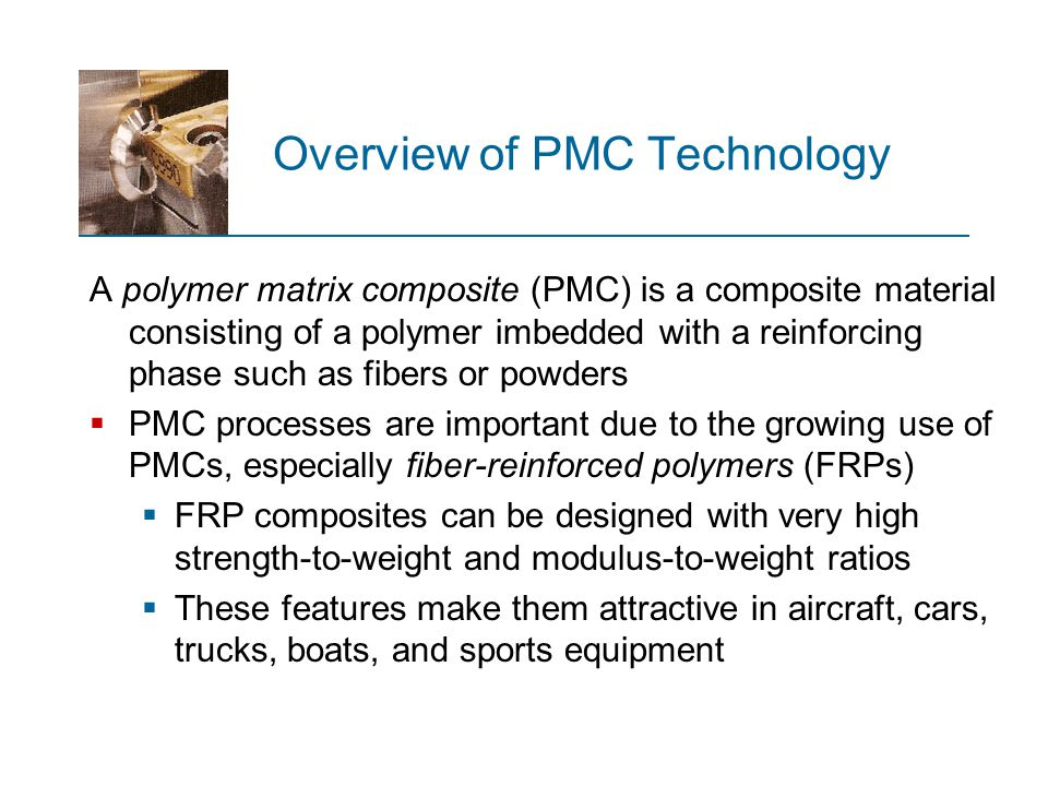 Overview of PMC Technology A polymer matrix composite (PMC) is a composite material consisting of a polymer imbedded with a reinforcing phase such as
