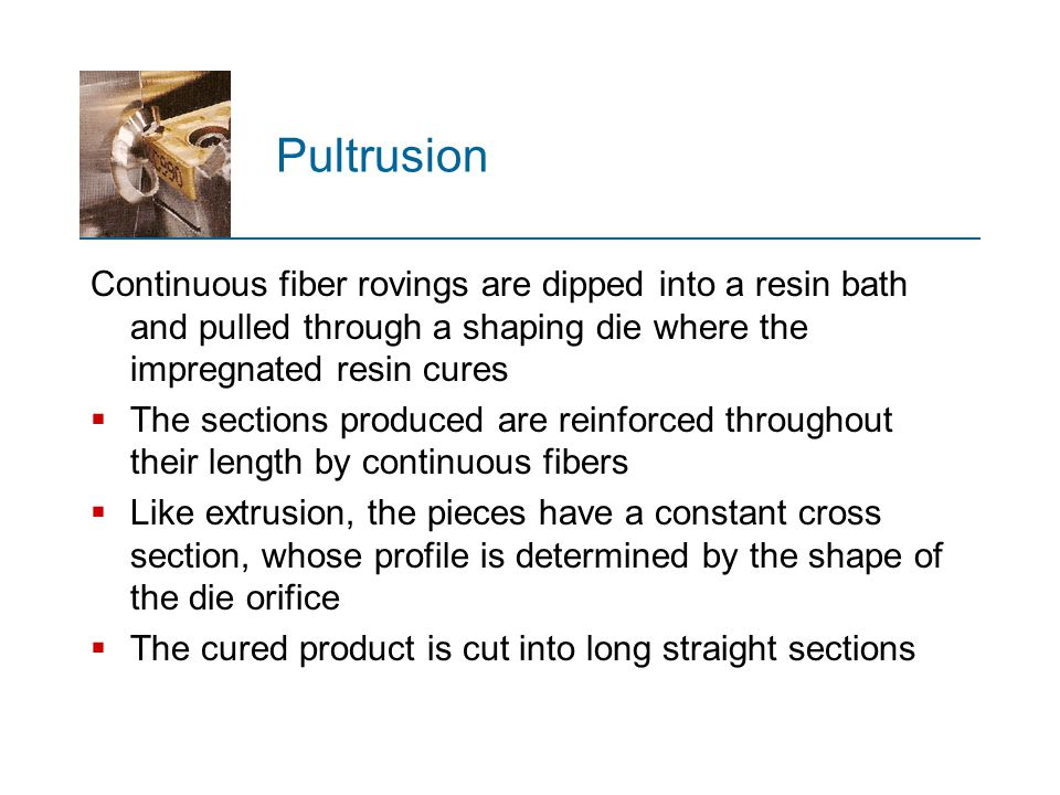 Pultrusion Continuous fiber rovings are dipped into a resin bath and pulled through a shaping die where the impregnated resin cures  The sections pro