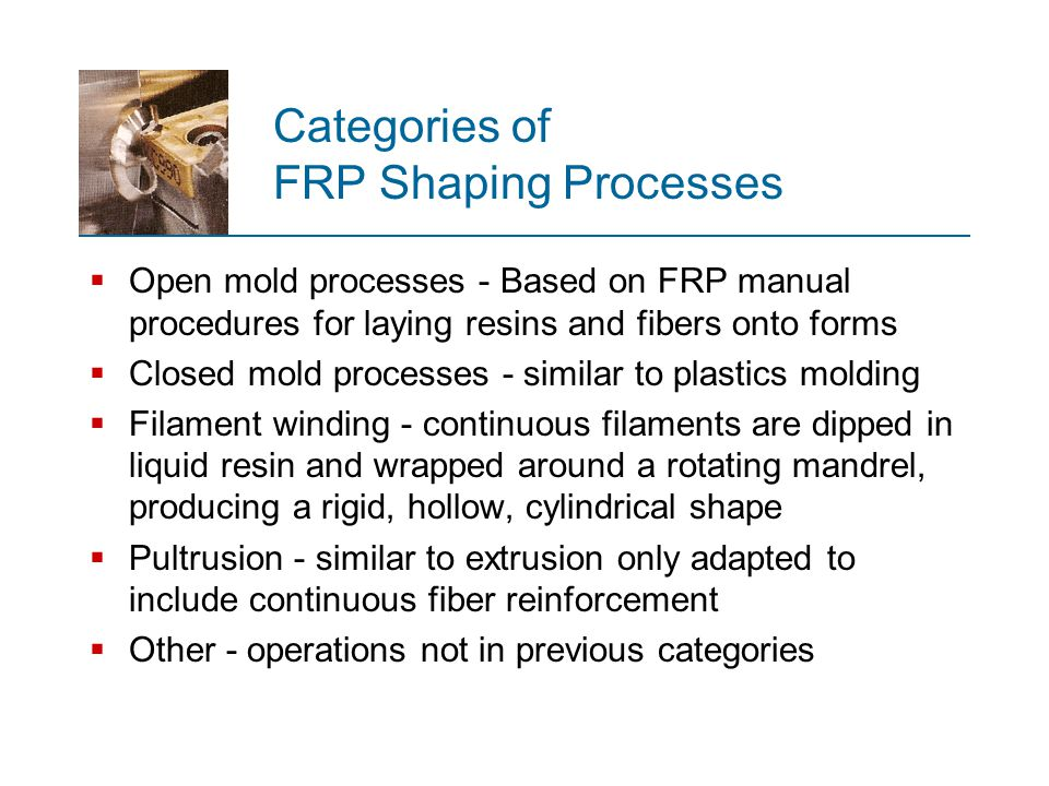 Open Mold Processes Family of FRP shaping processes that use a single positive or negative mold surface to produce laminated FRP structures  Starting materials (resins, fibers, mats, and woven rovings) are applied to the mold in layers, building up to the desired thickness  This is followed by curing and part removal  Common resins are unsaturated polyesters and epoxies, using fiberglass as the reinforcement