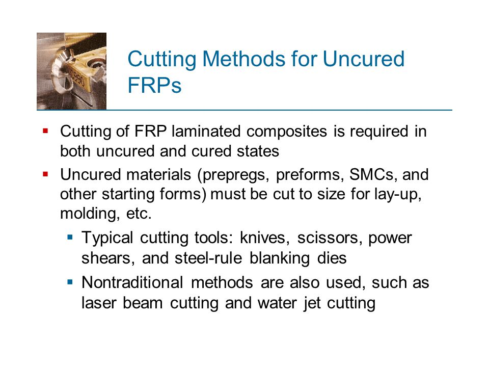 Cutting Methods for Uncured FRPs  Cutting of FRP laminated composites is required in both uncured and cured states  Uncured materials (prepregs, pre