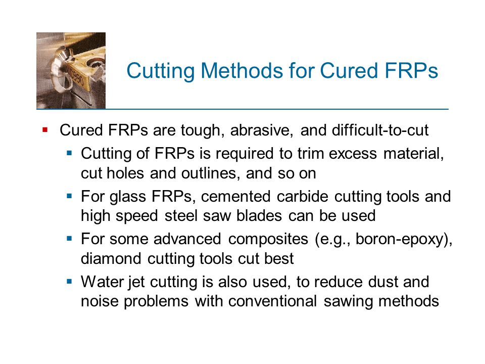 Cutting Methods for Cured FRPs  Cured FRPs are tough, abrasive, and difficult ‑ to ‑ cut  Cutting of FRPs is required to trim excess material, cut h